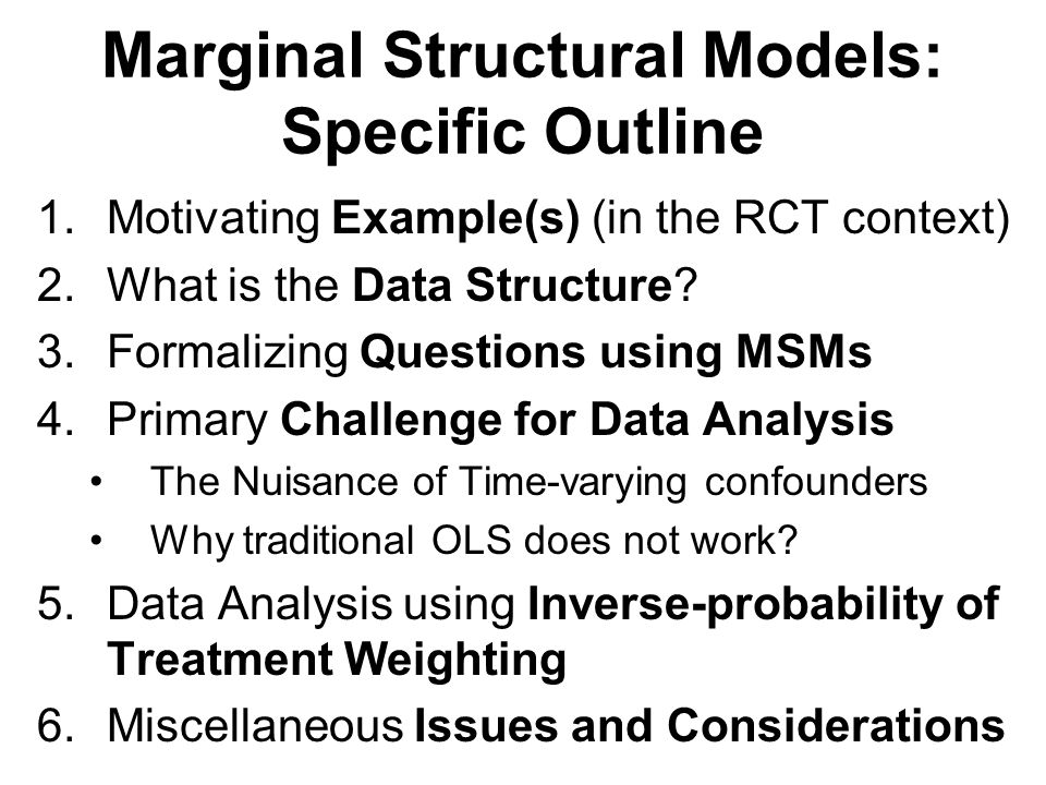Marginal Structural Models: Specific Outline 1.Motivating Example(s) (in the RCT context) 2.What is the Data Structure.