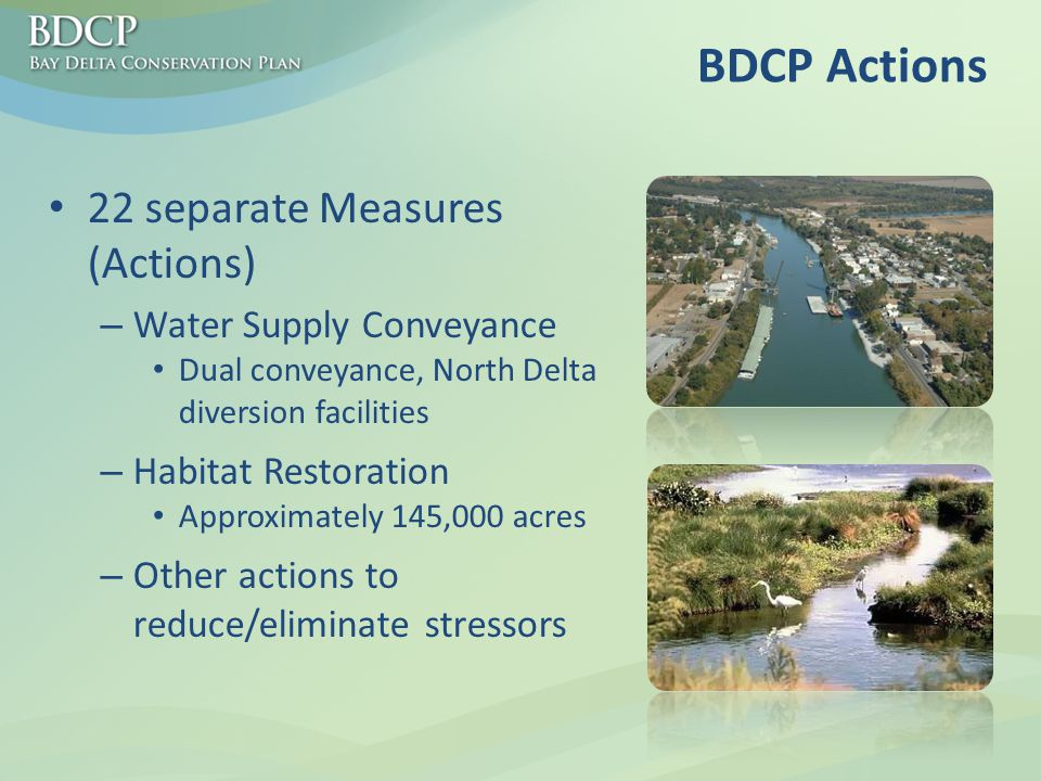 BDCP Actions 22 separate Measures (Actions) – Water Supply Conveyance Dual conveyance, North Delta diversion facilities – Habitat Restoration Approximately 145,000 acres – Other actions to reduce/eliminate stressors