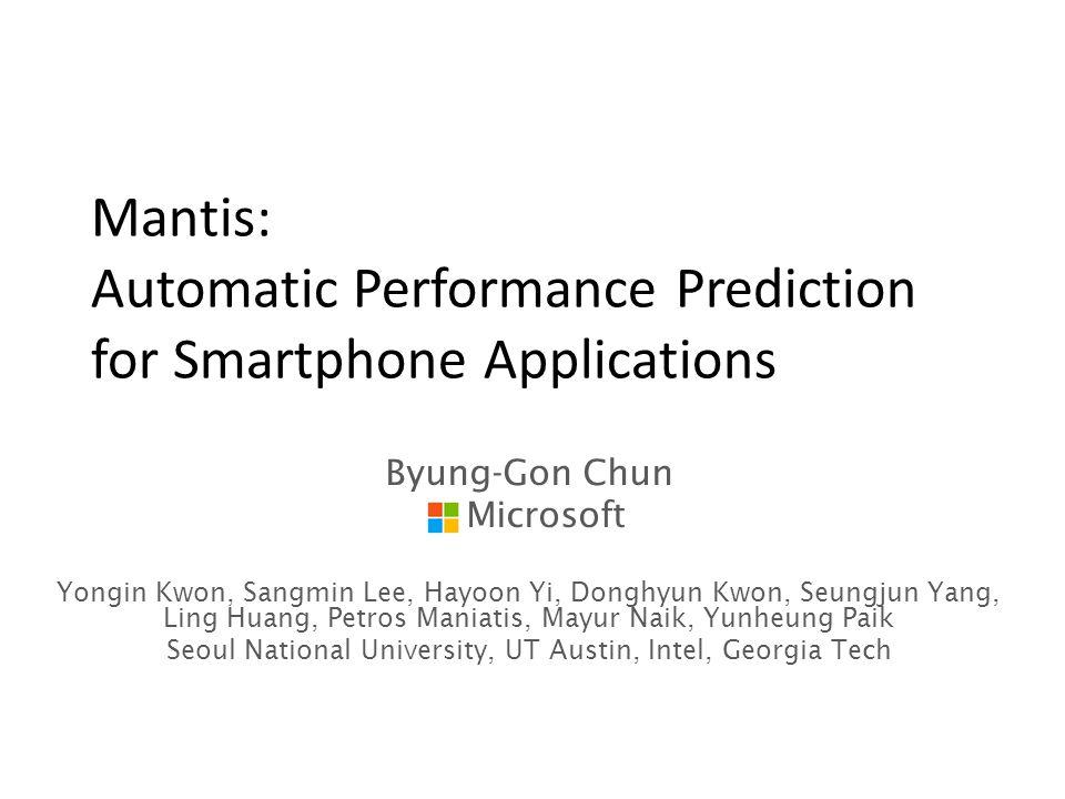 Mantis: Automatic Performance Prediction for Smartphone Applications Byung-Gon Chun Microsoft Yongin Kwon, Sangmin Lee, Hayoon Yi, Donghyun Kwon, Seungjun Yang, Ling Huang, Petros Maniatis, Mayur Naik, Yunheung Paik Seoul National University, UT Austin, Intel, Georgia Tech