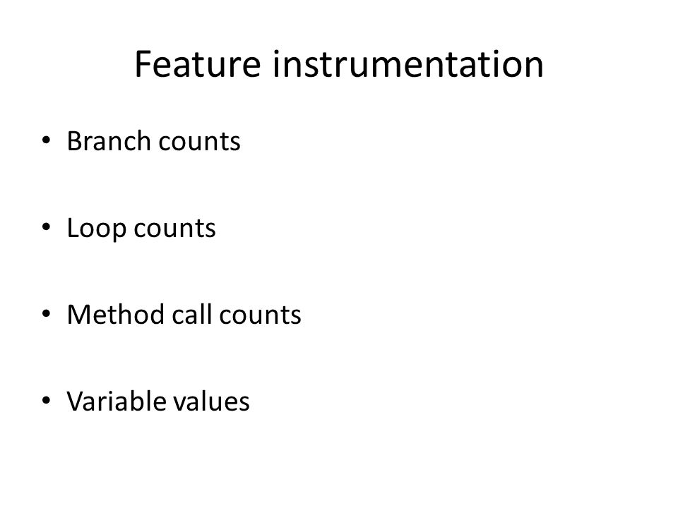 Feature instrumentation Branch counts Loop counts Method call counts Variable values