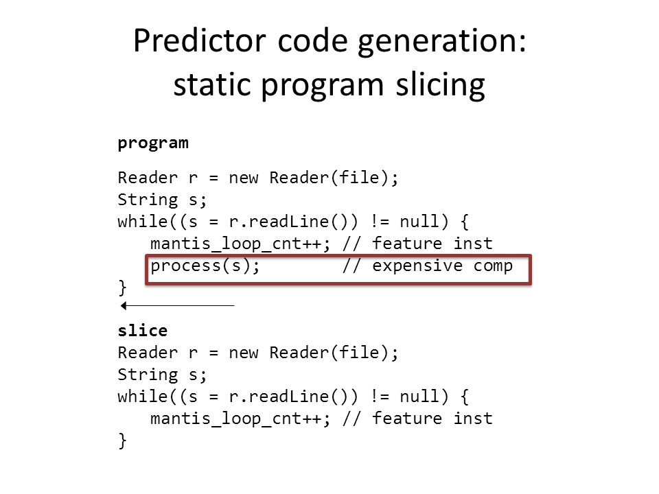 Predictor code generation: static program slicing Reader r = new Reader(file); String s; while((s = r.readLine()) != null) { mantis_loop_cnt++; // feature inst process(s); // expensive comp } program Reader r = new Reader(file); String s; while((s = r.readLine()) != null) { mantis_loop_cnt++; // feature inst } slice