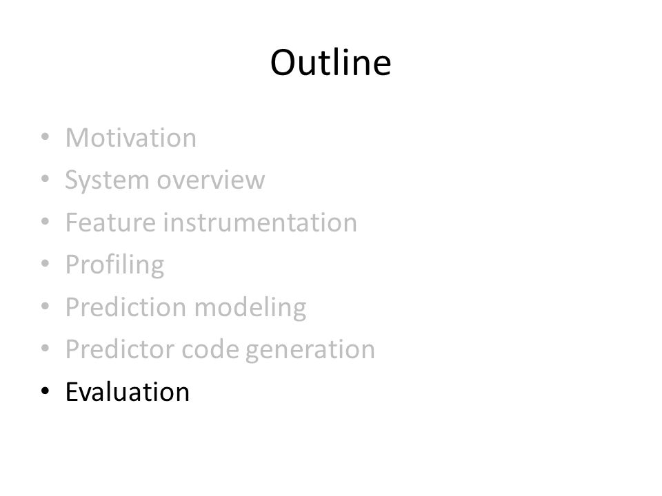 Outline Motivation System overview Feature instrumentation Profiling Prediction modeling Predictor code generation Evaluation