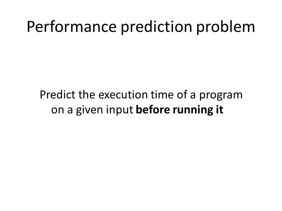 Performance prediction problem Predict the execution time of a program on a given input before running it