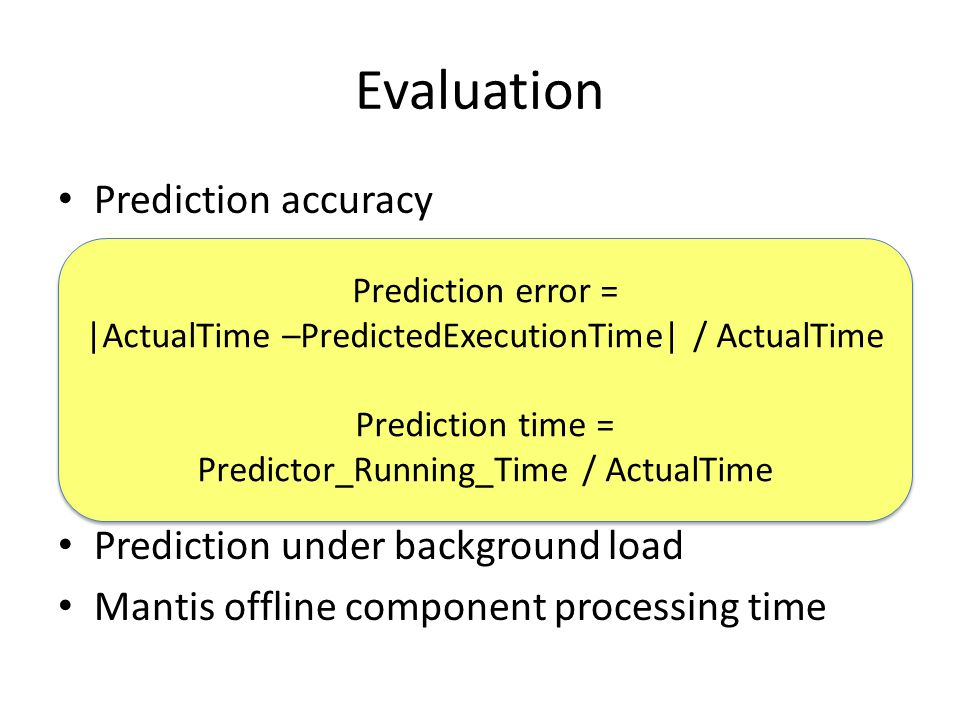 Evaluation Prediction accuracy – Benefit of non-linear terms – Benefit of slicing Predictor execution time – Benefit of slicing Prediction on different hardware platforms Prediction under background load Mantis offline component processing time Prediction error = |ActualTime –PredictedExecutionTime| / ActualTime Prediction time = Predictor_Running_Time / ActualTime Prediction error = |ActualTime –PredictedExecutionTime| / ActualTime Prediction time = Predictor_Running_Time / ActualTime