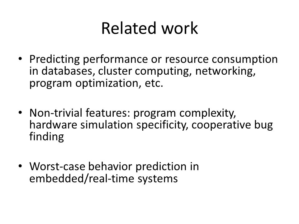 Related work Predicting performance or resource consumption in databases, cluster computing, networking, program optimization, etc.