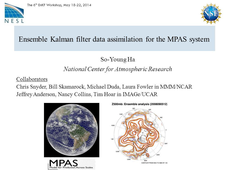 Ensemble Kalman filter data assimilation for the MPAS system So-Young Ha National Center for Atmospheric Research The 6 th EnKF Workshop, May 18-22, 2014 Collaborators Chris Snyder, Bill Skamarock, Michael Duda, Laura Fowler in MMM/NCAR Jeffrey Anderson, Nancy Collins, Tim Hoar in IMAGe/UCAR