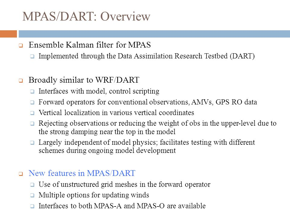 MPAS/DART: Overview  Ensemble Kalman filter for MPAS  Implemented through the Data Assimilation Research Testbed (DART)  Broadly similar to WRF/DART  Interfaces with model, control scripting  Forward operators for conventional observations, AMVs, GPS RO data  Vertical localization in various vertical coordinates  Rejecting observations or reducing the weight of obs in the upper-level due to the strong damping near the top in the model  Largely independent of model physics; facilitates testing with different schemes during ongoing model development  New features in MPAS/DART  Use of unstructured grid meshes in the forward operator  Multiple options for updating winds  Interfaces to both MPAS-A and MPAS-O are available