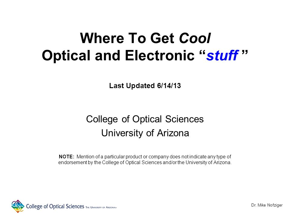 "Where To Get Cool Optical and Electronic ""stuff "" Last Updated 6/14/13 College of Optical Sciences University of Arizona NOTE: Mention of a particular"