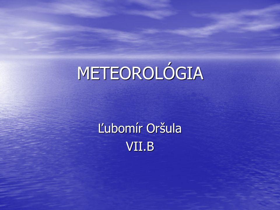 METEOROLÓGIA Ľubomír Oršula VII.B