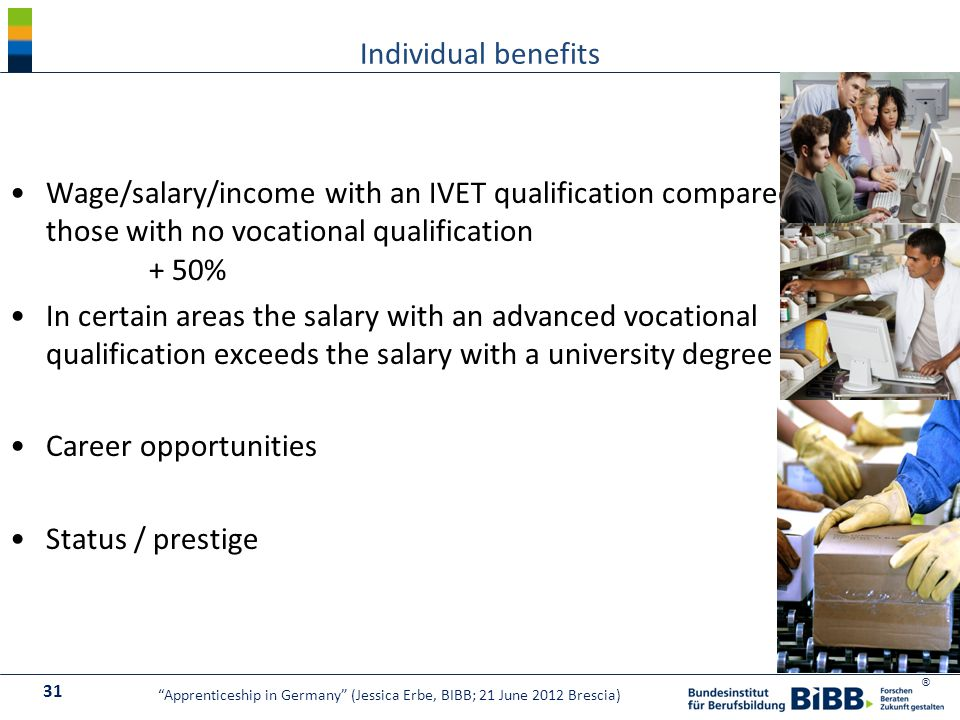 ® Individual benefits 31 Apprenticeship in Germany (Jessica Erbe, BIBB; 21 June 2012 Brescia) Wage/salary/income with an IVET qualification compared to those with no vocational qualification + 50% In certain areas the salary with an advanced vocational qualification exceeds the salary with a university degree (BA) Career opportunities Status / prestige