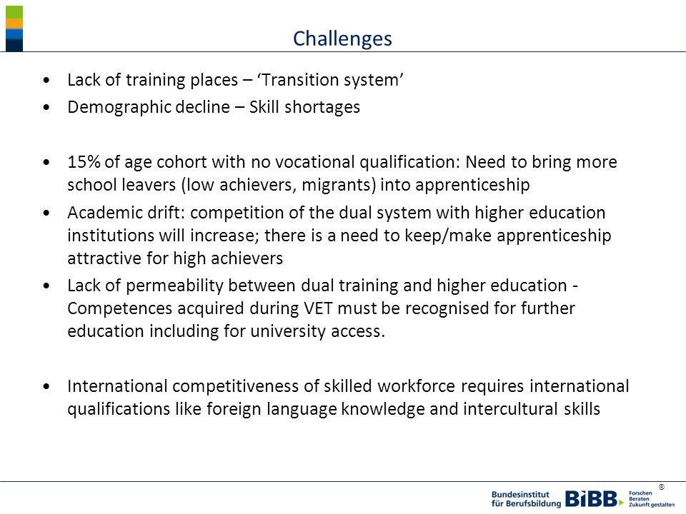 ® Challenges Lack of training places – 'Transition system' Demographic decline – Skill shortages 15% of age cohort with no vocational qualification: Need to bring more school leavers (low achievers, migrants) into apprenticeship Academic drift: competition of the dual system with higher education institutions will increase; there is a need to keep/make apprenticeship attractive for high achievers Lack of permeability between dual training and higher education - Competences acquired during VET must be recognised for further education including for university access.