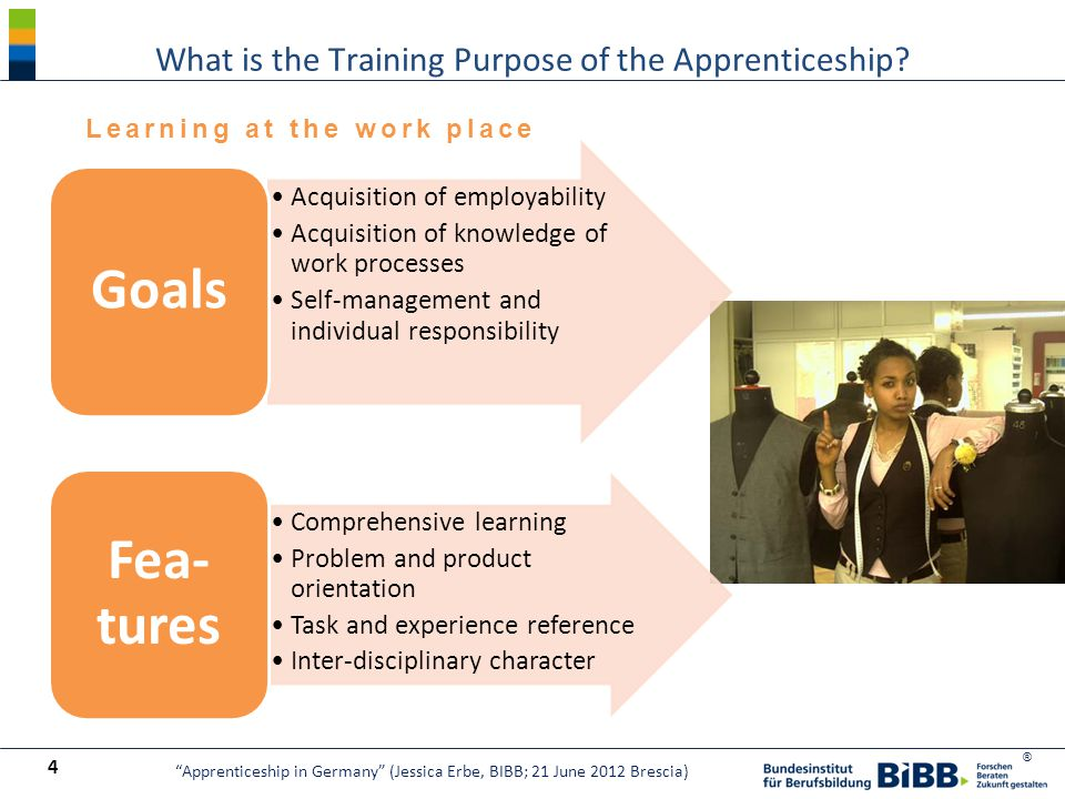 ® Acquisition of employability Acquisition of knowledge of work processes Self-management and individual responsibility Goals Comprehensive learning Problem and product orientation Task and experience reference Inter-disciplinary character Fea- tures What is the Training Purpose of the Apprenticeship.
