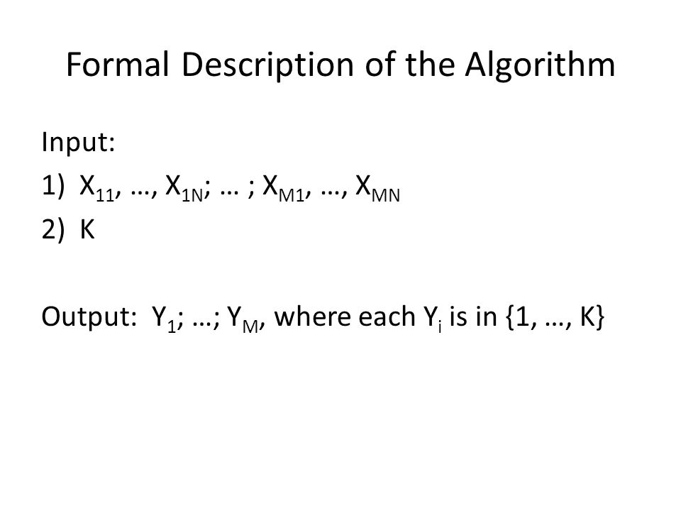 Formal Description of the Algorithm Input: 1)X 11, …, X 1N ; … ; X M1, …, X MN 2)K Output: Y 1 ; …; Y M, where each Y i is in {1, …, K}
