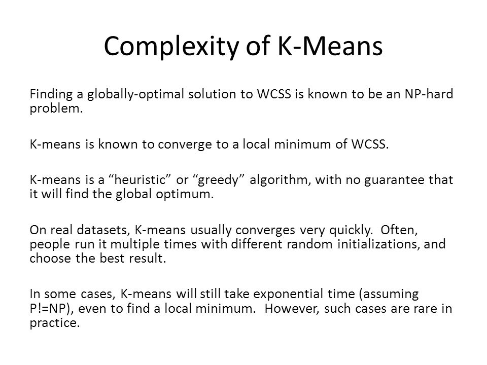 Complexity of K-Means Finding a globally-optimal solution to WCSS is known to be an NP-hard problem. K-means is known to converge to a local minimum o