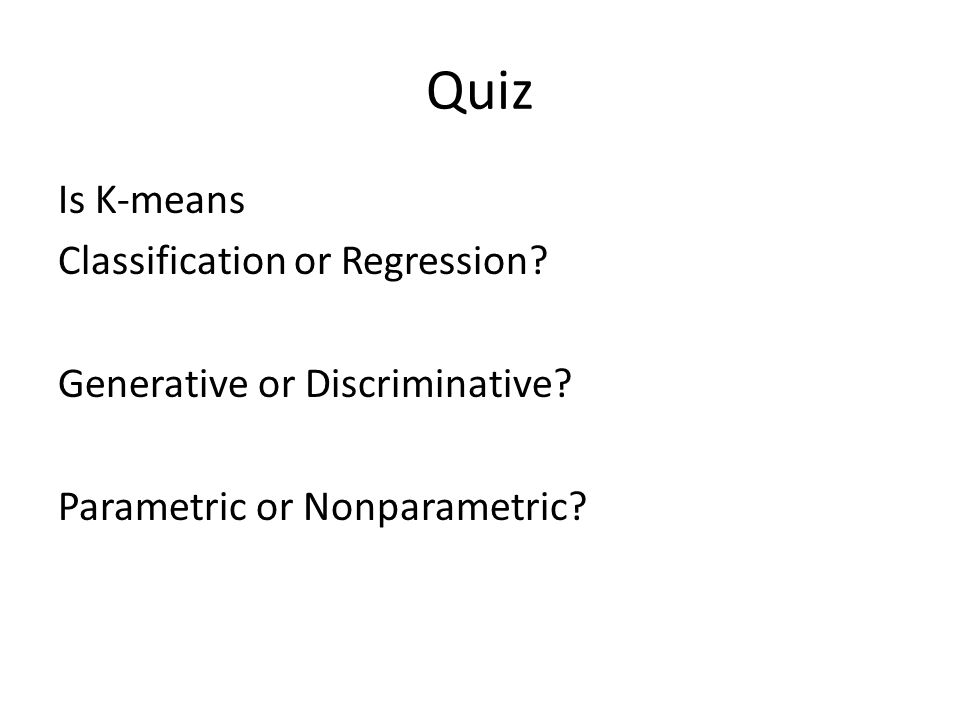Quiz Is K-means Classification or Regression? Generative or Discriminative? Parametric or Nonparametric?