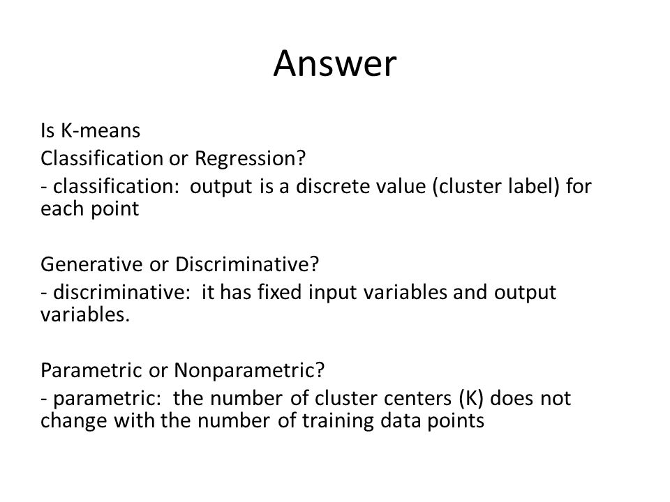 Answer Is K-means Classification or Regression? - classification: output is a discrete value (cluster label) for each point Generative or Discriminati