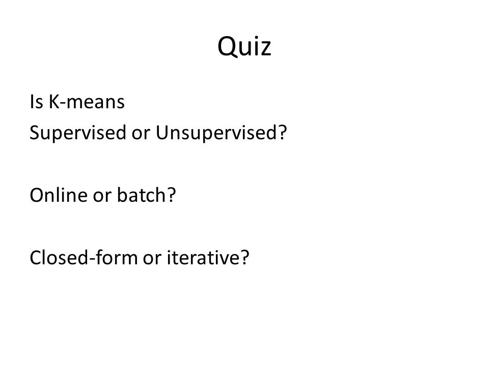 Quiz Is K-means Supervised or Unsupervised? Online or batch? Closed-form or iterative?