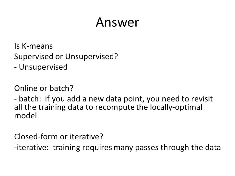 Answer Is K-means Supervised or Unsupervised? - Unsupervised Online or batch? - batch: if you add a new data point, you need to revisit all the traini