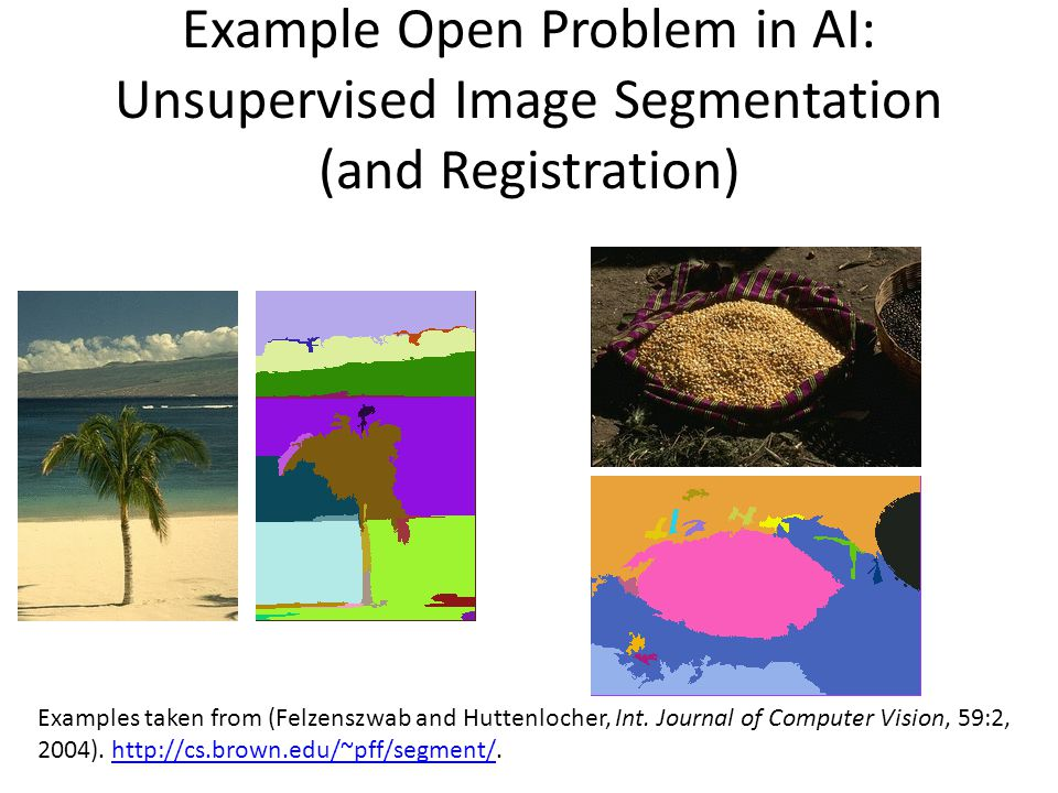 Example Open Problem in AI: Unsupervised Image Segmentation (and Registration) Examples taken from (Felzenszwab and Huttenlocher, Int. Journal of Comp