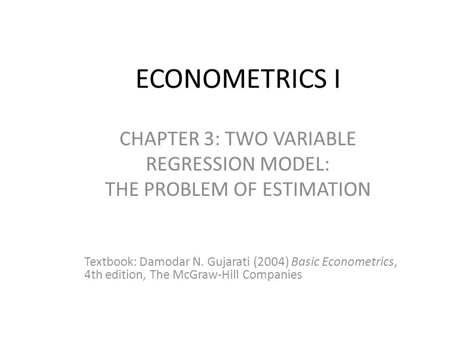 ECONOMETRICS I CHAPTER 3: TWO VARIABLE REGRESSION MODEL: THE PROBLEM OF ESTIMATION Textbook: Damodar N. Gujarati (2004) Basic Econometrics, 4th editio