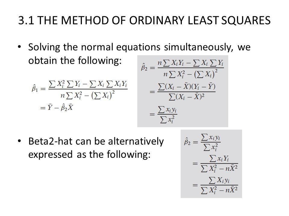 3.1 THE METHOD OF ORDINARY LEAST SQUARES Solving the normal equations simultaneously, we obtain the following: Beta2-hat can be alternatively expresse