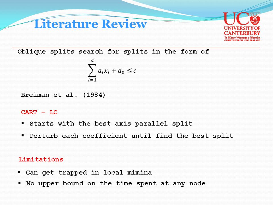 Literature Review Oblique splits search for splits in the form of CART – LC  Starts with the best axis parallel split  Perturb each coefficient until find the best split Breiman et al.