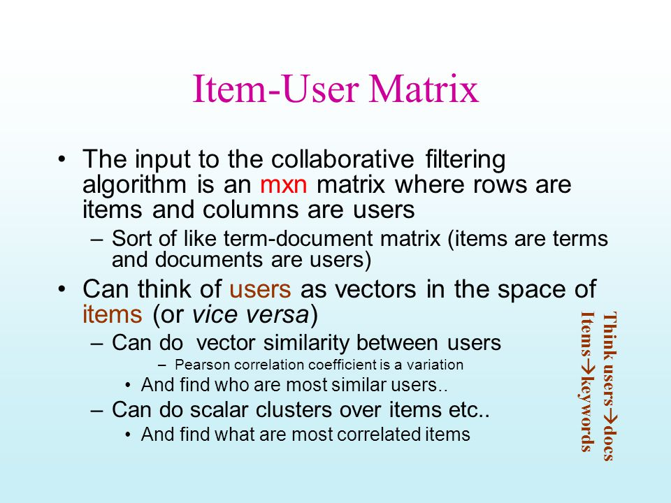 Item-User Matrix The input to the collaborative filtering algorithm is an mxn matrix where rows are items and columns are users –Sort of like term-doc