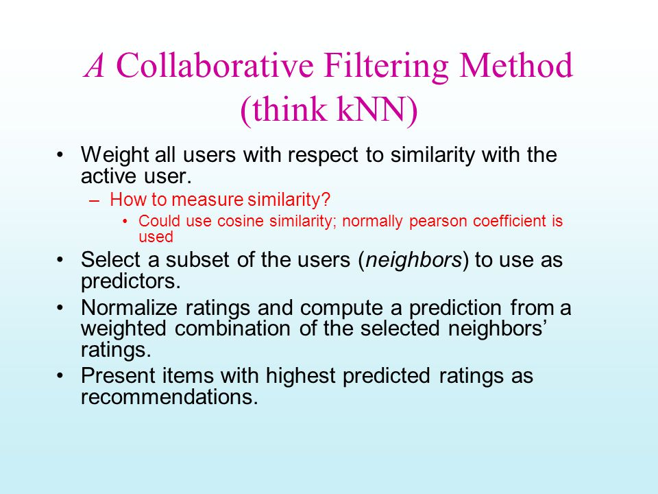 A Collaborative Filtering Method (think kNN) Weight all users with respect to similarity with the active user.