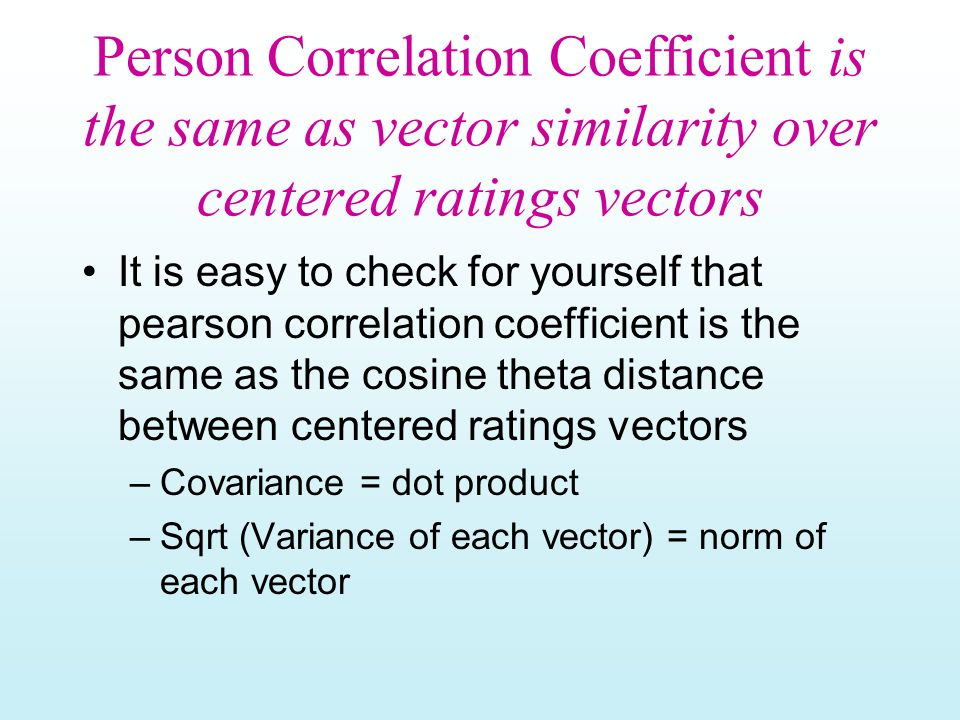 Person Correlation Coefficient is the same as vector similarity over centered ratings vectors It is easy to check for yourself that pearson correlation coefficient is the same as the cosine theta distance between centered ratings vectors –Covariance = dot product –Sqrt (Variance of each vector) = norm of each vector