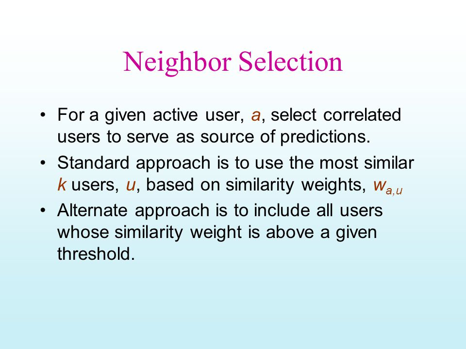 Neighbor Selection For a given active user, a, select correlated users to serve as source of predictions. Standard approach is to use the most similar