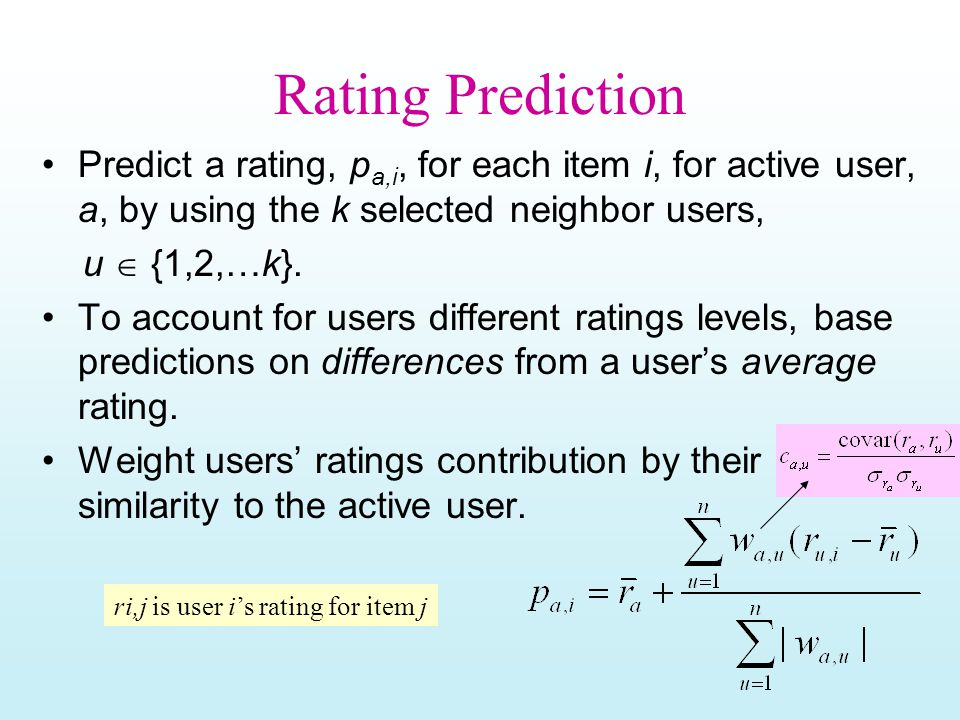 Rating Prediction Predict a rating, p a,i, for each item i, for active user, a, by using the k selected neighbor users, u  {1,2,…k}.