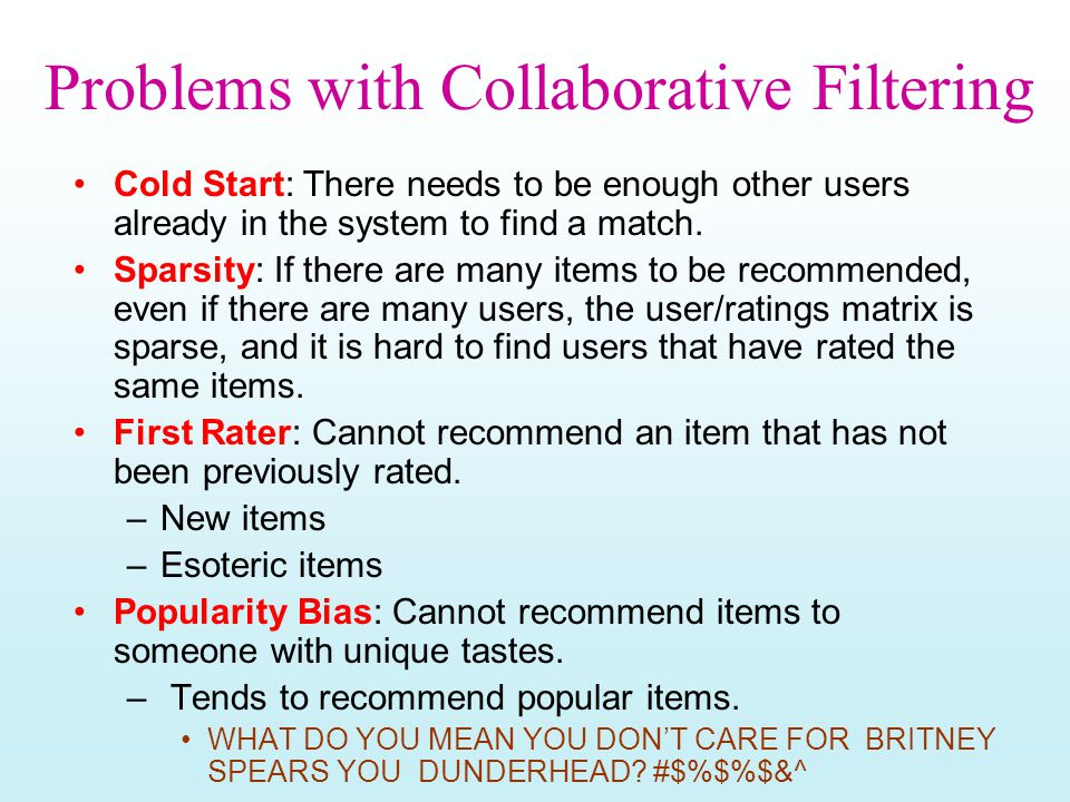 Problems with Collaborative Filtering Cold Start: There needs to be enough other users already in the system to find a match. Sparsity: If there are m