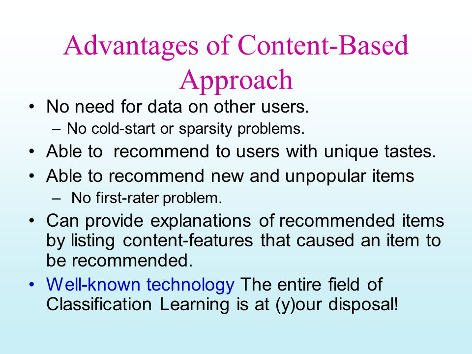Advantages of Content-Based Approach No need for data on other users. –No cold-start or sparsity problems. Able to recommend to users with unique tast