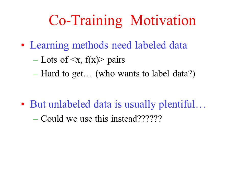 Co-Training Motivation Learning methods need labeled data –Lots of pairs –Hard to get… (who wants to label data ) But unlabeled data is usually plentiful… –Could we use this instead