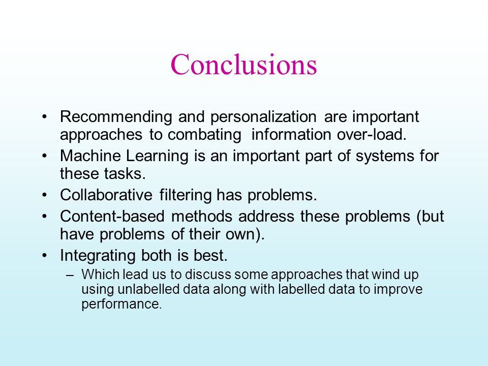 Conclusions Recommending and personalization are important approaches to combating information over-load. Machine Learning is an important part of sys