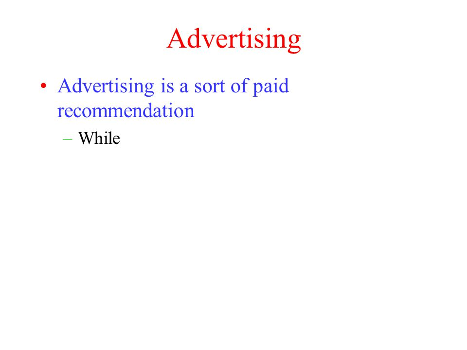 Advertising Advertising is a sort of paid recommendation –While