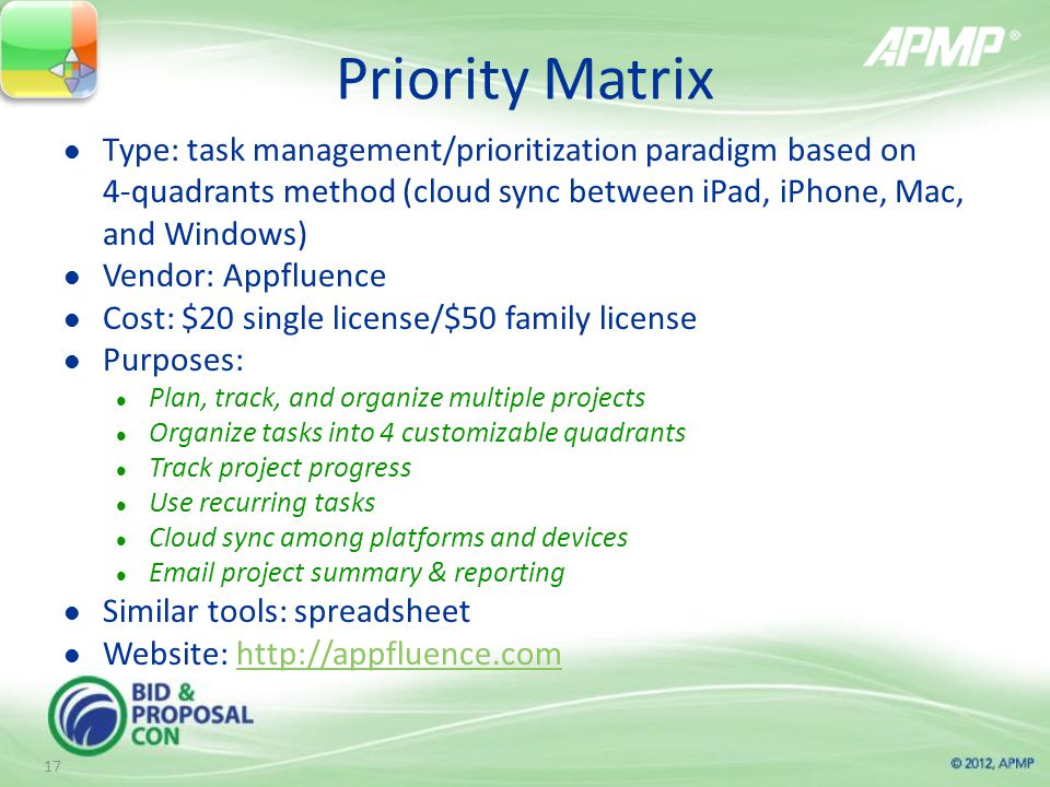 Priority Matrix Type: task management/prioritization paradigm based on 4-quadrants method (cloud sync between iPad, iPhone, Mac, and Windows) Vendor: Appfluence Cost: $20 single license/$50 family license Purposes: Plan, track, and organize multiple projects Organize tasks into 4 customizable quadrants Track project progress Use recurring tasks Cloud sync among platforms and devices  project summary & reporting Similar tools: spreadsheet Website:   17