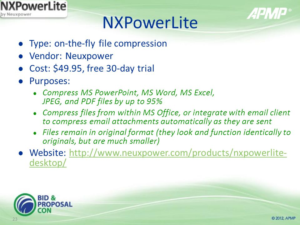 NXPowerLite Type: on-the-fly file compression Vendor: Neuxpower Cost: $49.95, free 30-day trial Purposes: Compress MS PowerPoint, MS Word, MS Excel, JPEG, and PDF files by up to 95% Compress files from within MS Office, or integrate with  client to compress  attachments automatically as they are sent Files remain in original format (they look and function identically to originals, but are much smaller) Website:   desktop/  desktop/ 23