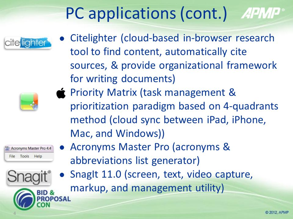 PC applications (cont.) Citelighter (cloud-based in-browser research tool to find content, automatically cite sources, & provide organizational framework for writing documents) Priority Matrix (task management & prioritization paradigm based on 4-quadrants method (cloud sync between iPad, iPhone, Mac, and Windows)) Acronyms Master Pro (acronyms & abbreviations list generator) SnagIt 11.0 (screen, text, video capture, markup, and management utility) 4