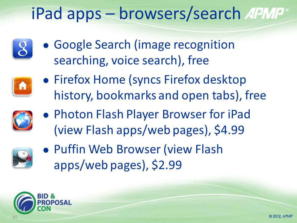 iPad apps – browsers/search Google Search (image recognition searching, voice search), free Firefox Home (syncs Firefox desktop history, bookmarks and open tabs), free Photon Flash Player Browser for iPad (view Flash apps/web pages), $4.99 Puffin Web Browser (view Flash apps/web pages), $