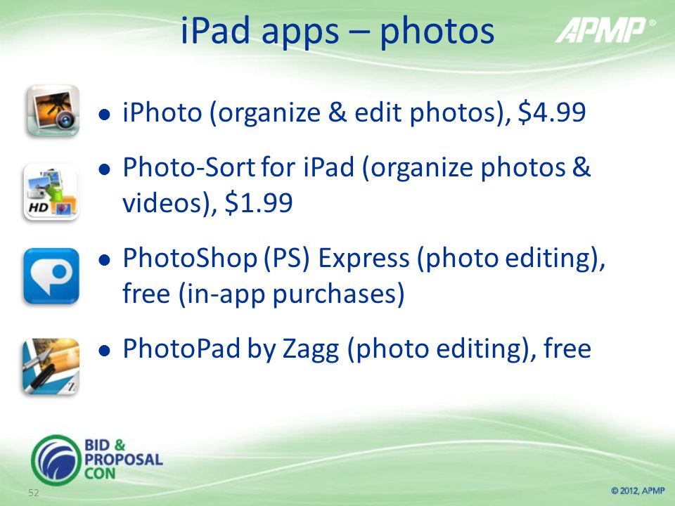 iPad apps – photos iPhoto (organize & edit photos), $4.99 Photo-Sort for iPad (organize photos & videos), $1.99 PhotoShop (PS) Express (photo editing), free (in-app purchases) PhotoPad by Zagg (photo editing), free 52