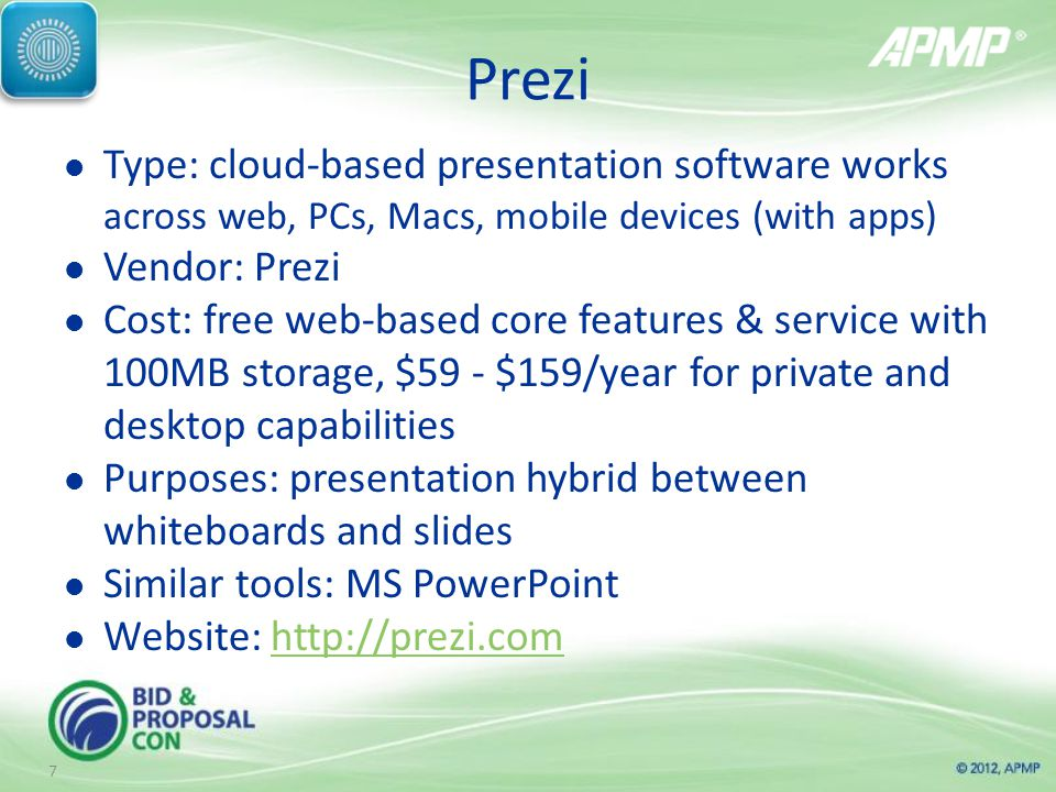 Prezi Type: cloud-based presentation software works across web, PCs, Macs, mobile devices (with apps) Vendor: Prezi Cost: free web-based core features & service with 100MB storage, $59 - $159/year for private and desktop capabilities Purposes: presentation hybrid between whiteboards and slides Similar tools: MS PowerPoint Website:   7