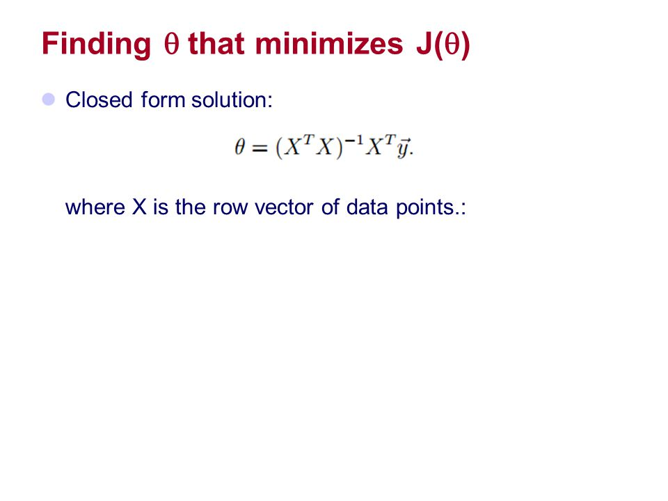 Finding  that minimizes J(  ) Closed form solution: where X is the row vector of data points.: