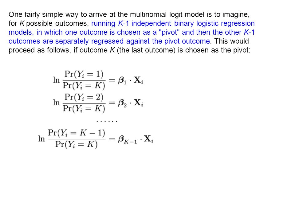 One fairly simple way to arrive at the multinomial logit model is to imagine, for K possible outcomes, running K-1 independent binary logistic regress