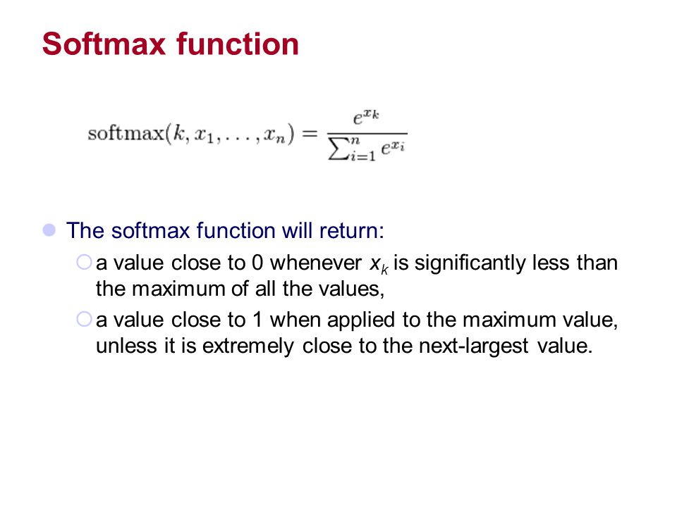 Softmax function The softmax function will return:  a value close to 0 whenever x k is significantly less than the maximum of all the values,  a val