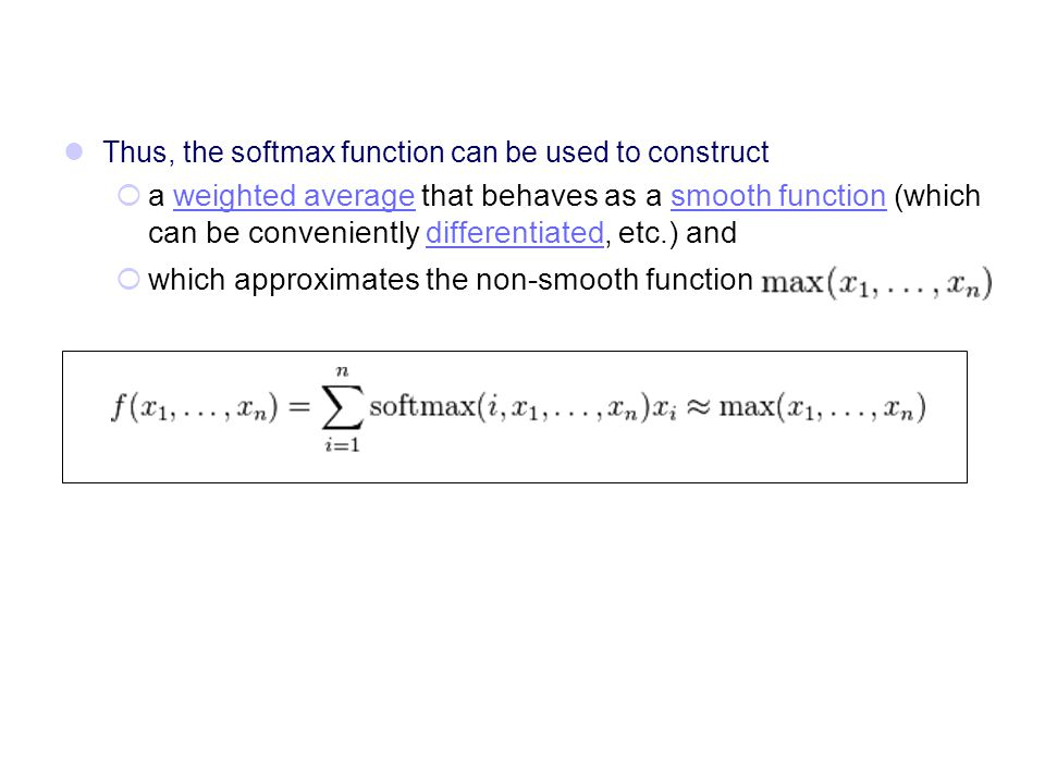 Thus, the softmax function can be used to construct  a weighted average that behaves as a smooth function (which can be conveniently differentiated,