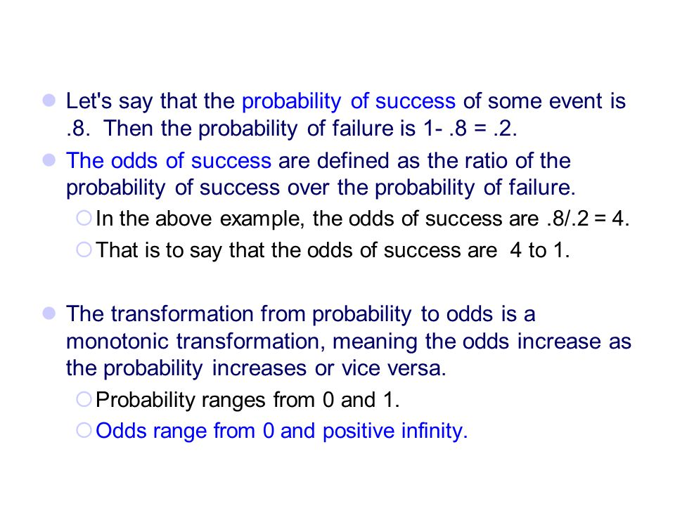 Let's say that the probability of success of some event is.8. Then the probability of failure is 1-.8 =.2. The odds of success are defined as the rati