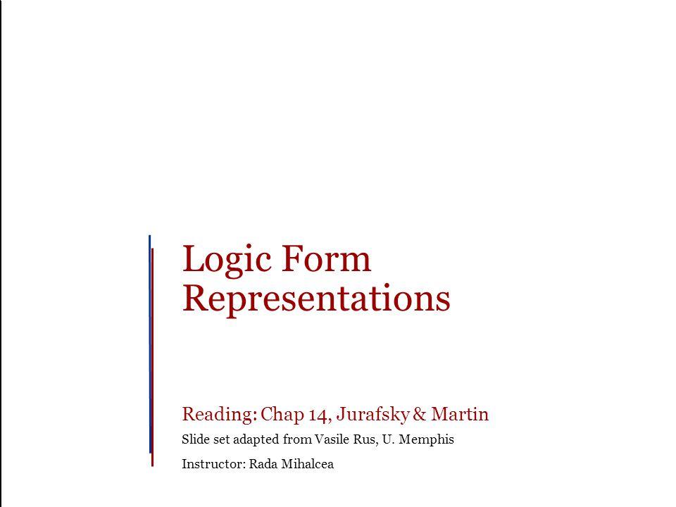Logic Form Representations Reading: Chap 14, Jurafsky & Martin Slide set adapted from Vasile Rus, U.