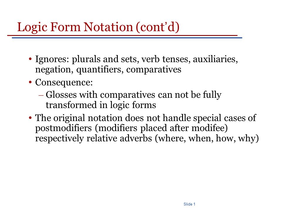 Slide 1 Logic Form Notation (cont ' d) Ignores: plurals and sets, verb tenses, auxiliaries, negation, quantifiers, comparatives Consequence: – Glosses with comparatives can not be fully transformed in logic forms The original notation does not handle special cases of postmodifiers (modifiers placed after modifee) respectively relative adverbs (where, when, how, why)