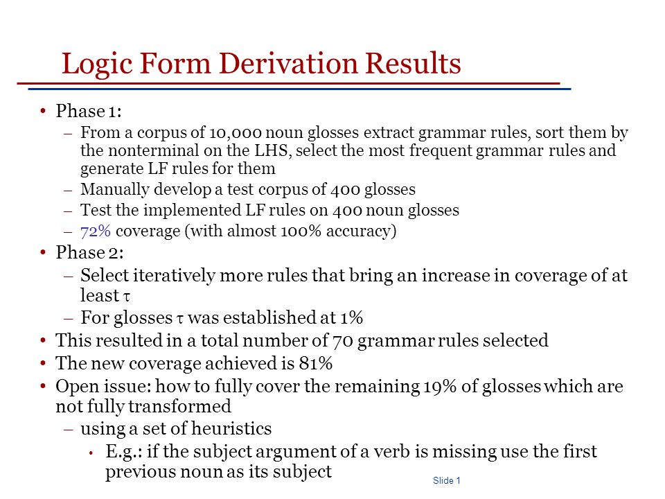 Slide 1 Logic Form Derivation Results Phase 1: – From a corpus of 10,000 noun glosses extract grammar rules, sort them by the nonterminal on the LHS, select the most frequent grammar rules and generate LF rules for them – Manually develop a test corpus of 400 glosses – Test the implemented LF rules on 400 noun glosses – 72% coverage (with almost 100% accuracy) Phase 2: – Select iteratively more rules that bring an increase in coverage of at least  – For glosses  was established at 1% This resulted in a total number of 70 grammar rules selected The new coverage achieved is 81% Open issue: how to fully cover the remaining 19% of glosses which are not fully transformed – using a set of heuristics E.g.: if the subject argument of a verb is missing use the first previous noun as its subject